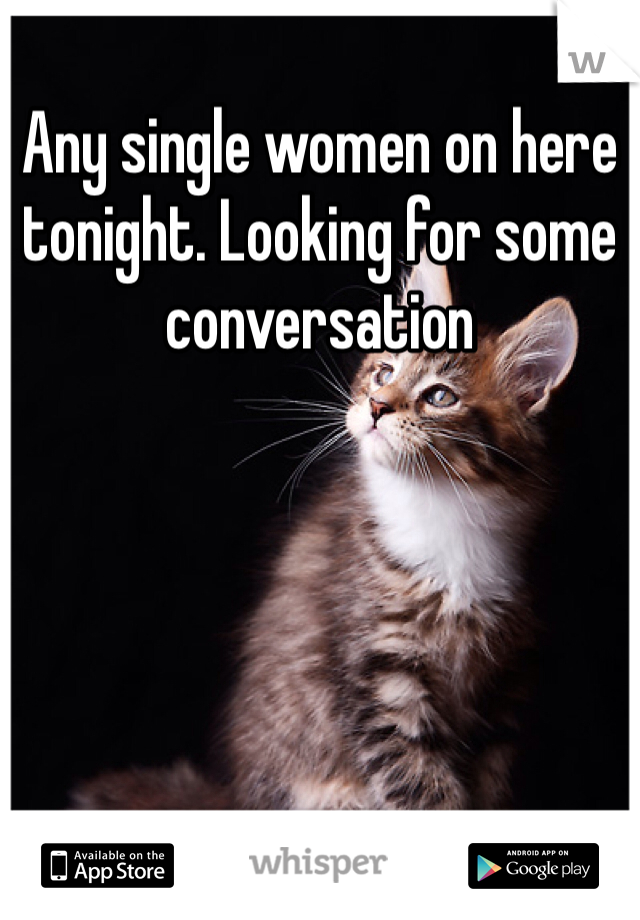 Any single women on here tonight. Looking for some conversation