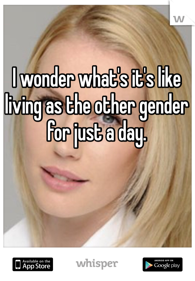 I wonder what's it's like living as the other gender for just a day.