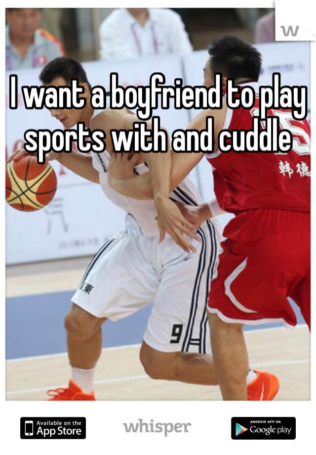 I want a boyfriend to play sports with and cuddle