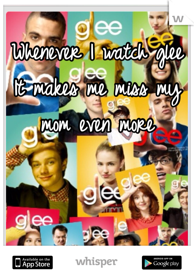 Whenever I watch glee  It makes me miss my mom even more