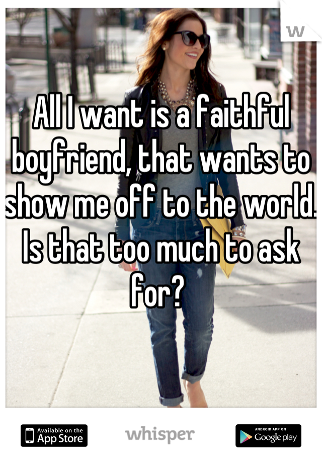 All I want is a faithful boyfriend, that wants to show me off to the world. Is that too much to ask for?