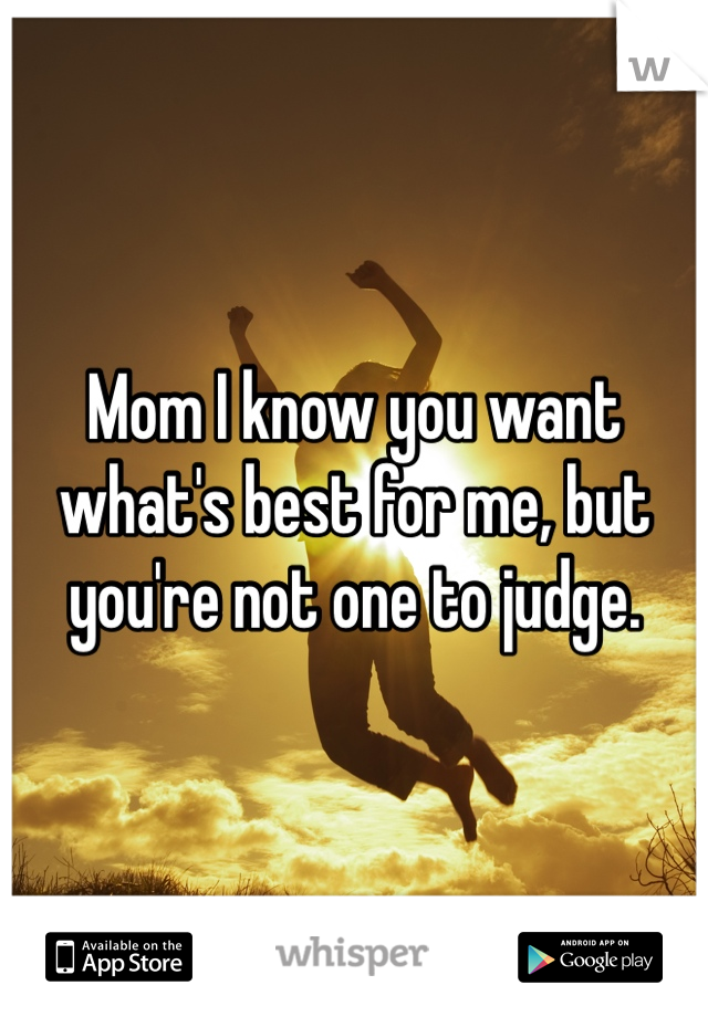 Mom I know you want what's best for me, but you're not one to judge.