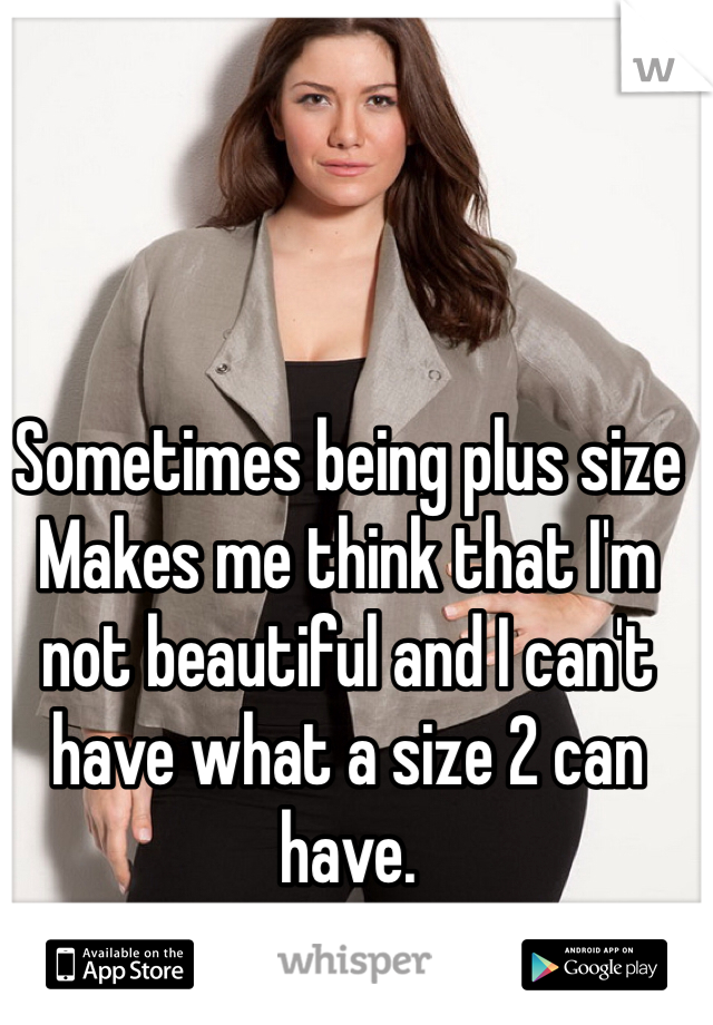 Sometimes being plus size Makes me think that I'm not beautiful and I can't have what a size 2 can have.
