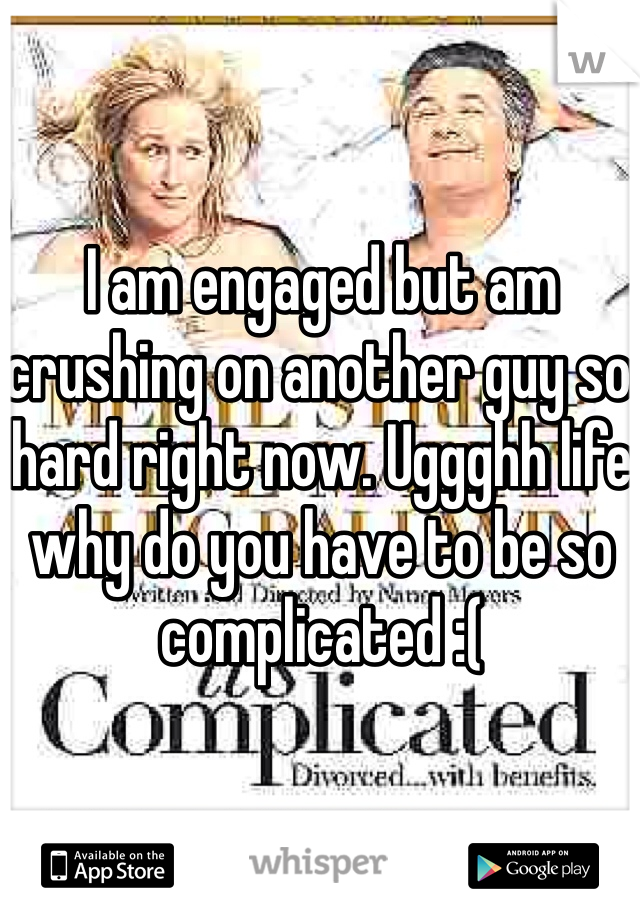I am engaged but am crushing on another guy so hard right now. Uggghh life why do you have to be so complicated :(