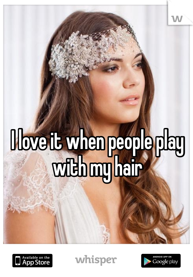 I love it when people play with my hair