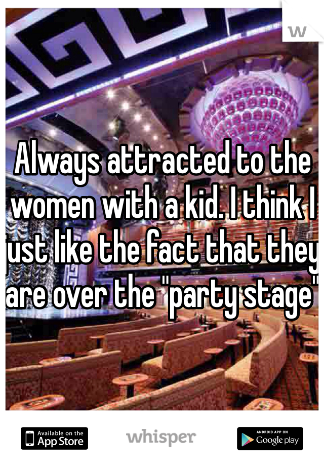 "Always attracted to the women with a kid. I think I just like the fact that they are over the ""party stage"""