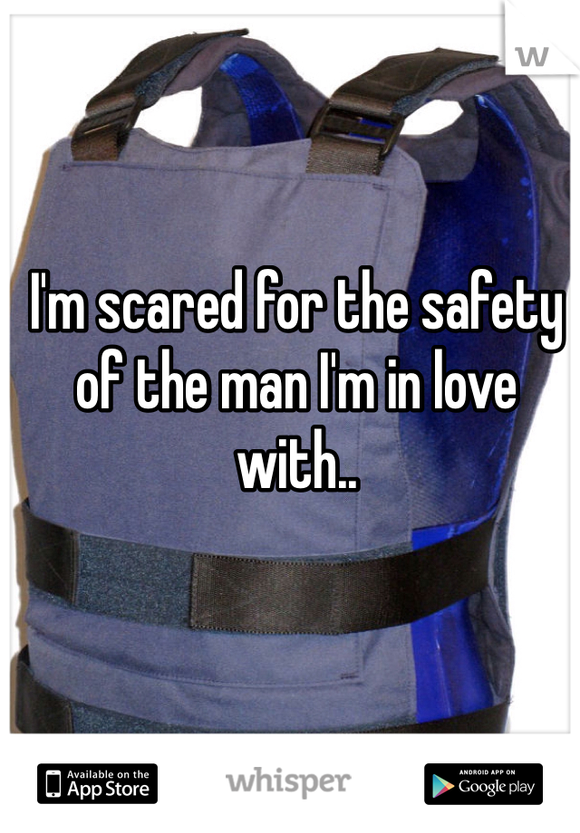 I'm scared for the safety of the man I'm in love with..