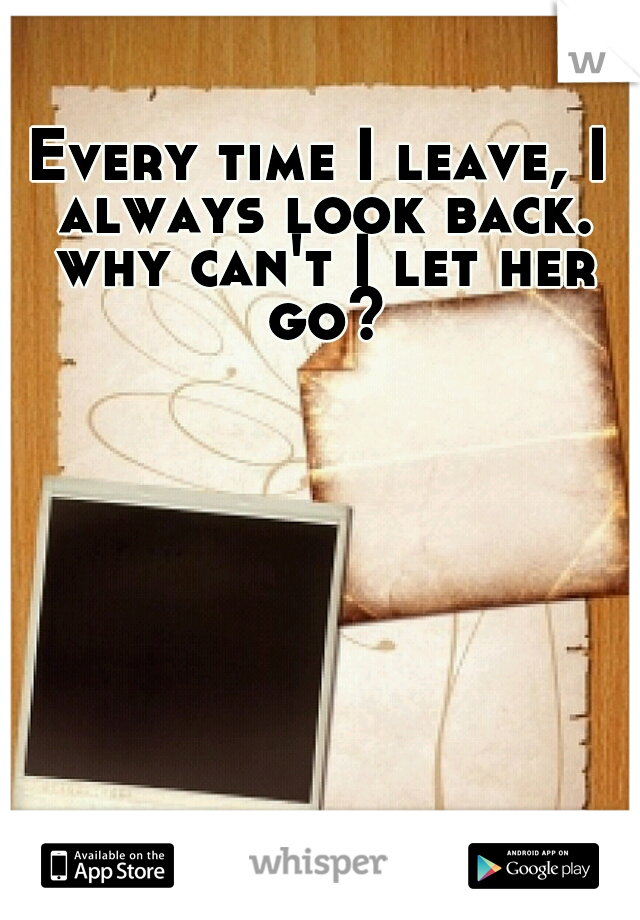 Every time I leave, I always look back. why can't I let her go?