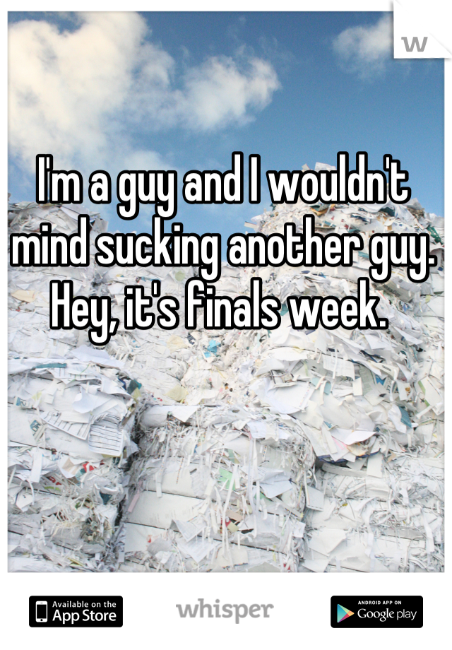 I'm a guy and I wouldn't mind sucking another guy. Hey, it's finals week.