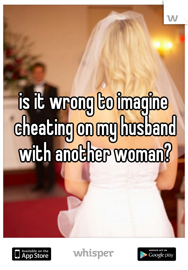 is it wrong to imagine cheating on my husband with another woman?