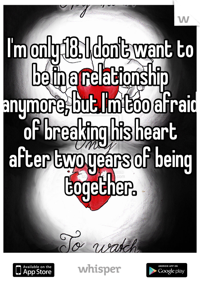 I'm only 18. I don't want to be in a relationship anymore, but I'm too afraid of breaking his heart after two years of being together.