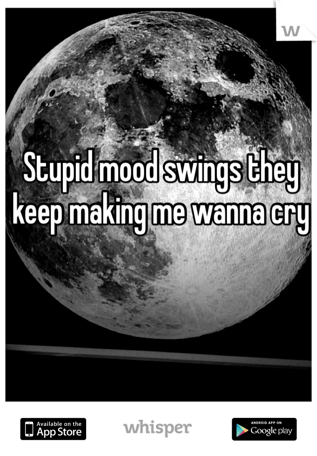 Stupid mood swings they keep making me wanna cry