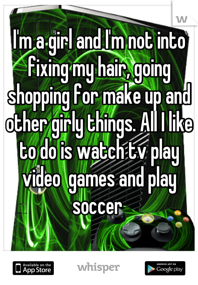 I'm a girl and I'm not into fixing my hair, going shopping for make up and other girly things. All I like to do is watch tv play video  games and play soccer