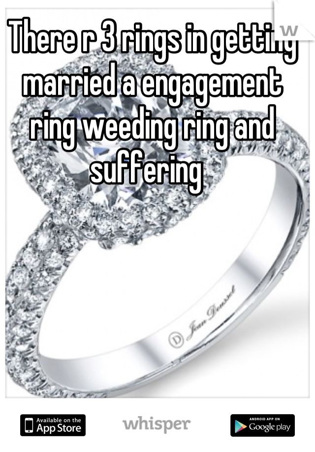 There r 3 rings in getting married a engagement ring weeding ring and suffering
