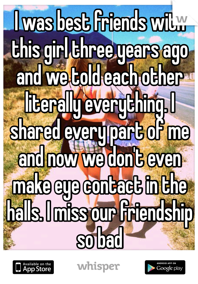 I was best friends with this girl three years ago and we told each other literally everything. I shared every part of me and now we don't even make eye contact in the halls. I miss our friendship so bad