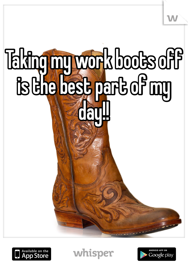 Taking my work boots off is the best part of my day!!
