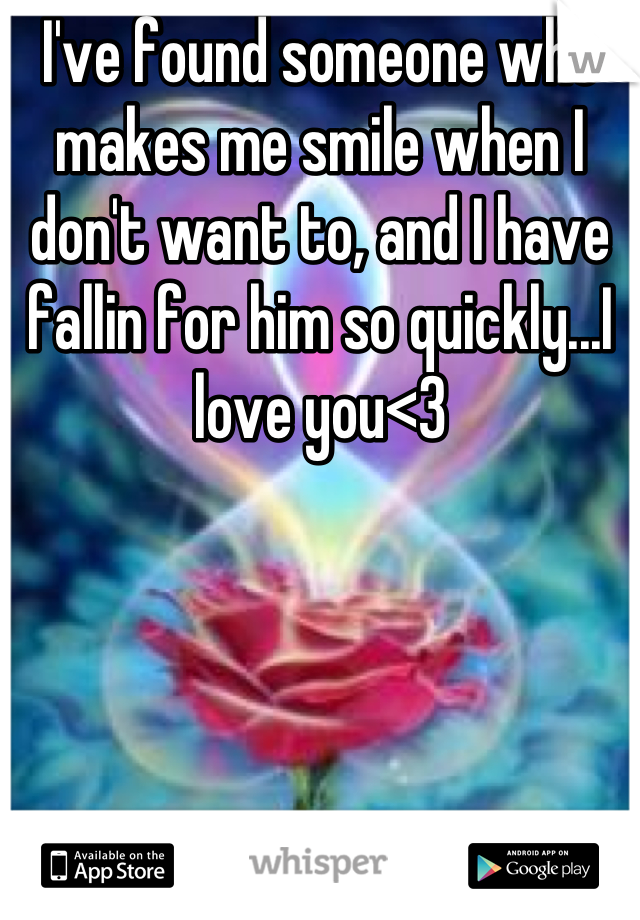 I've found someone who makes me smile when I don't want to, and I have fallin for him so quickly...I love you<3