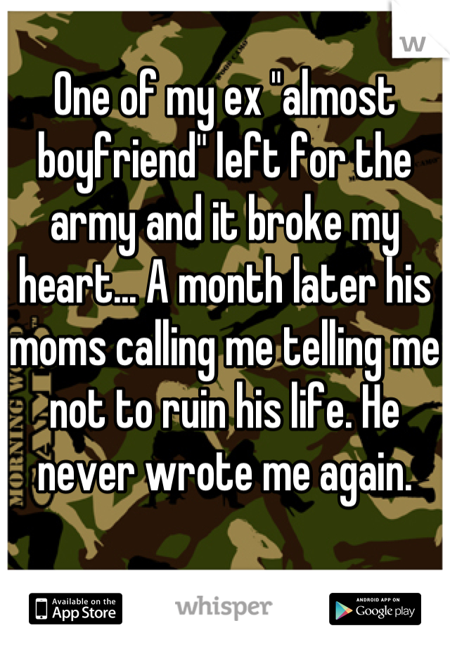 """One of my ex """"almost boyfriend"""" left for the army and it broke my heart... A month later his moms calling me telling me not to ruin his life. He never wrote me again."""