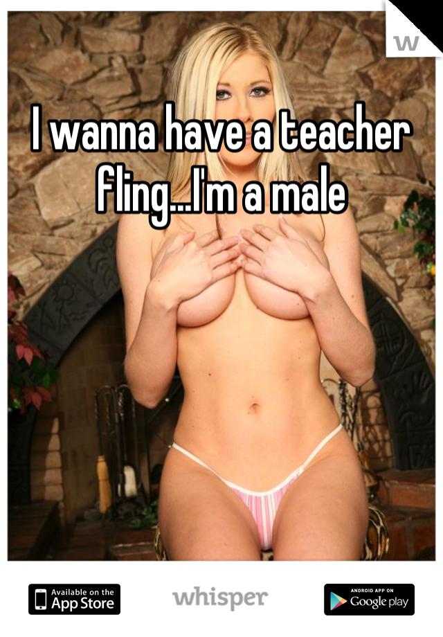 I wanna have a teacher fling...I'm a male