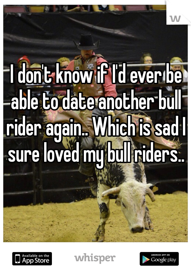 I don't know if I'd ever be able to date another bull rider again.. Which is sad I sure loved my bull riders..