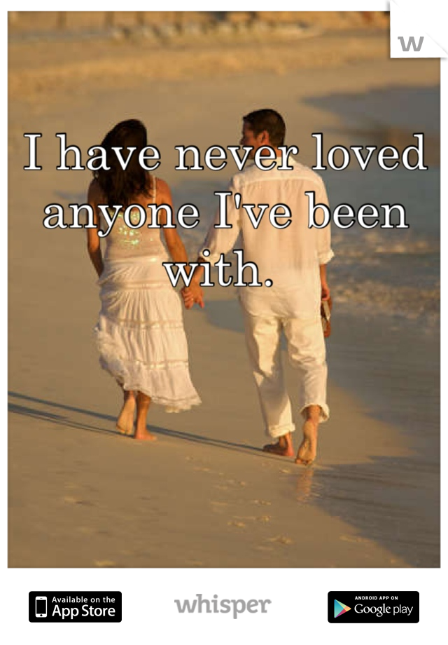 I have never loved anyone I've been with.