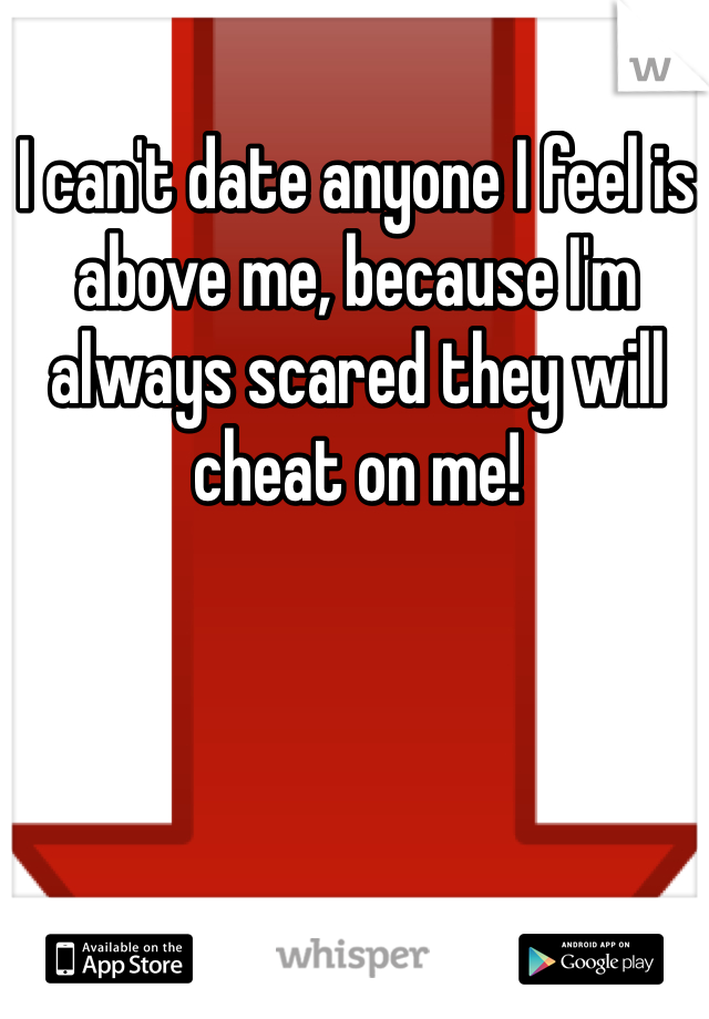 I can't date anyone I feel is above me, because I'm always scared they will cheat on me!