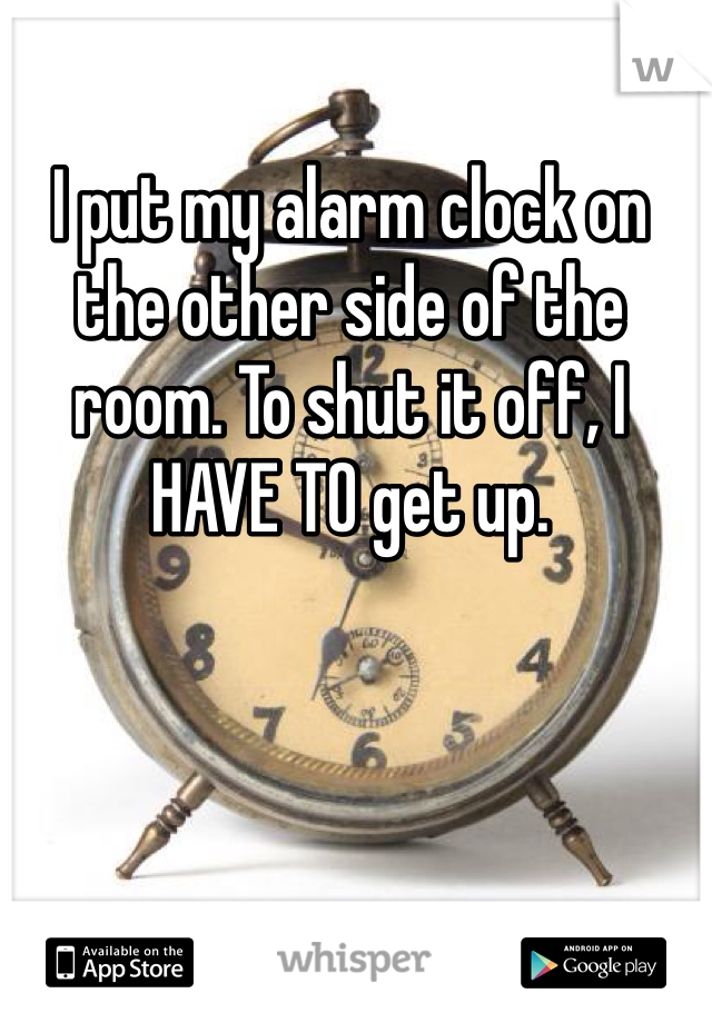 I put my alarm clock on the other side of the room. To shut it off, I HAVE TO get up.