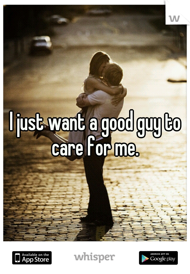 I just want a good guy to care for me.