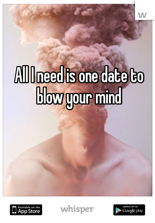 All I need is one date to blow your mind