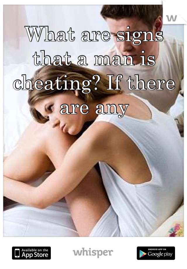 What are signs that a man is cheating? If there are any