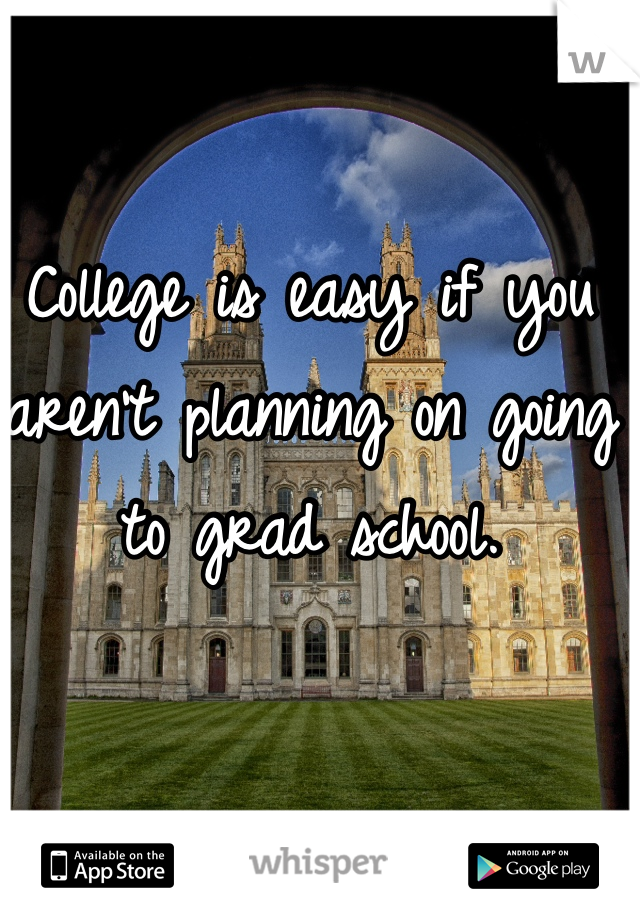 College is easy if you aren't planning on going to grad school.