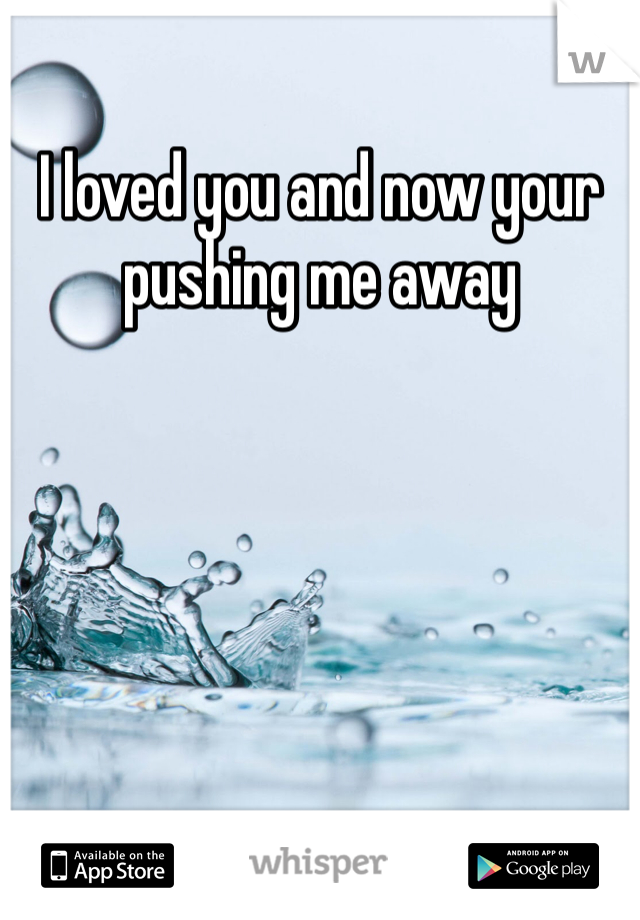I loved you and now your pushing me away