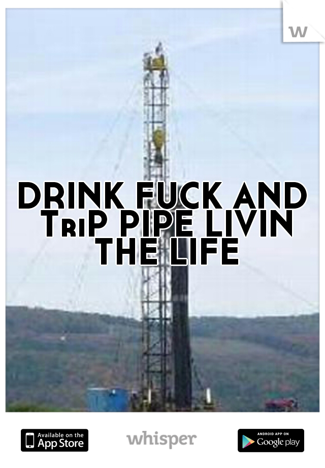 DRINK FUCK AND TriP PIPE LIVIN THE LIFE