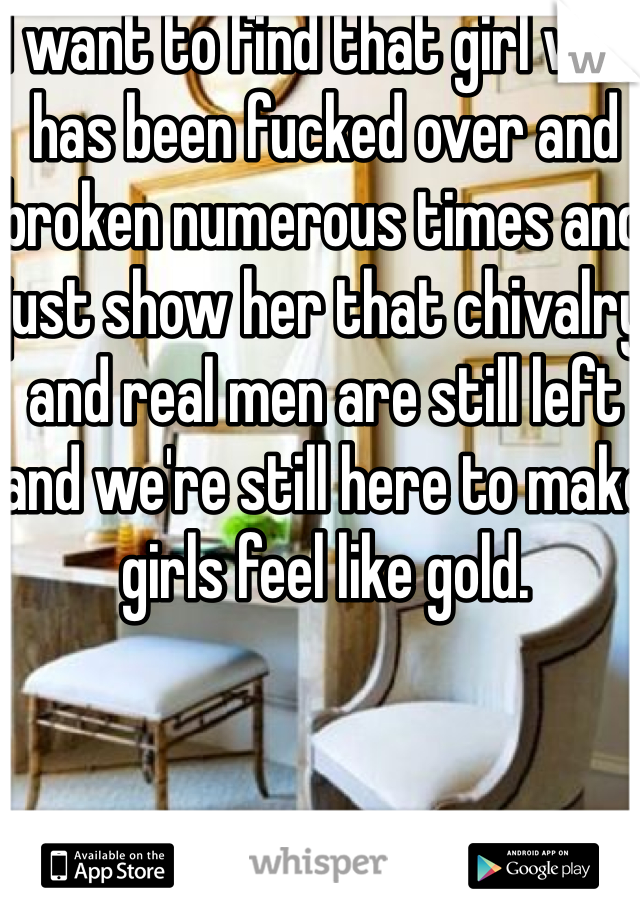 I want to find that girl who has been fucked over and broken numerous times and just show her that chivalry and real men are still left and we're still here to make girls feel like gold.
