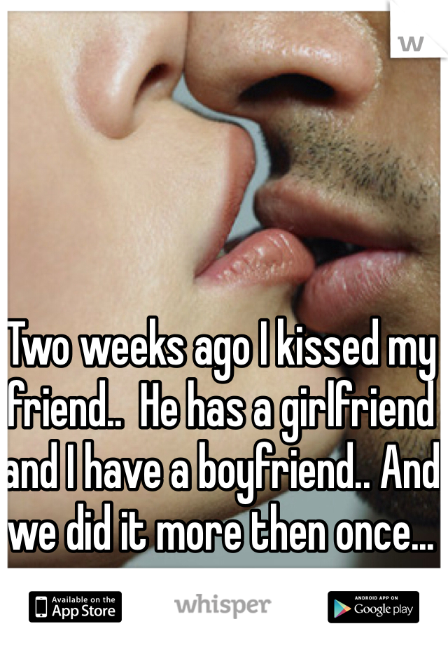 Two weeks ago I kissed my friend..  He has a girlfriend and I have a boyfriend.. And we did it more then once...