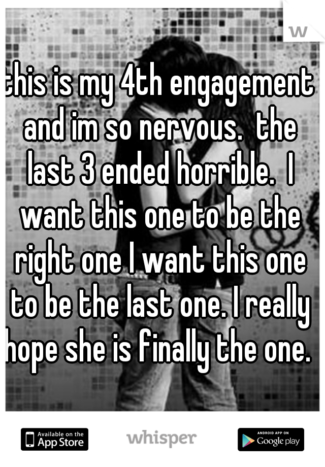 this is my 4th engagement and im so nervous.  the last 3 ended horrible.  I want this one to be the right one I want this one to be the last one. I really hope she is finally the one.