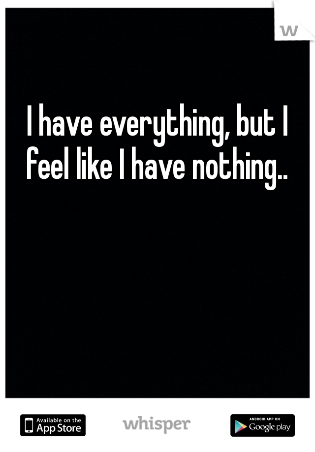 I have everything, but I feel like I have nothing..