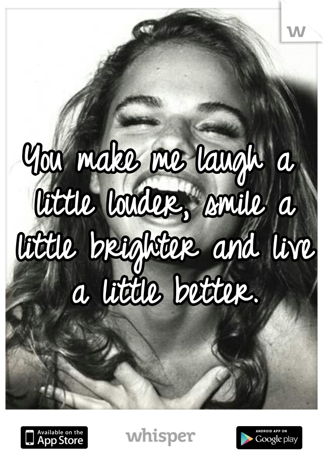 You make me laugh a little louder, smile a little brighter and live a little better.