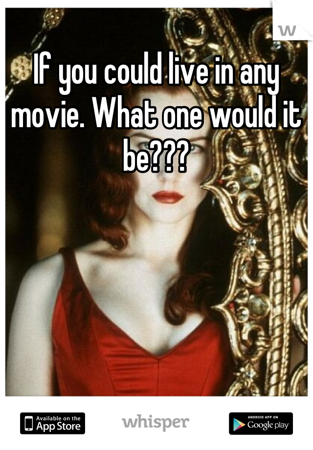 If you could live in any movie. What one would it be???