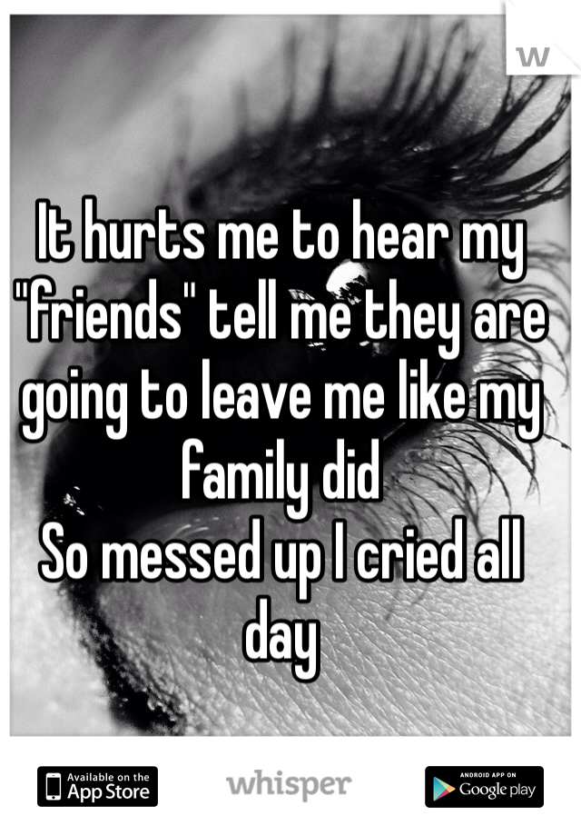 "It hurts me to hear my ""friends"" tell me they are going to leave me like my family did  So messed up I cried all day"