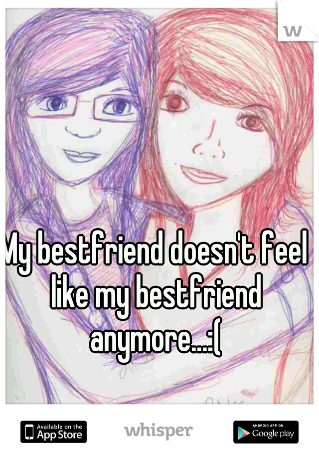 My bestfriend doesn't feel like my bestfriend anymore...:(