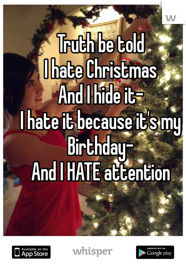 Truth be told I hate Christmas  And I hide it- I hate it because it's my  Birthday- And I HATE attention