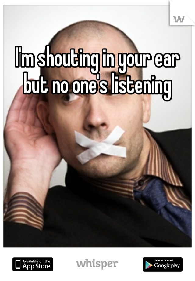 I'm shouting in your ear but no one's listening