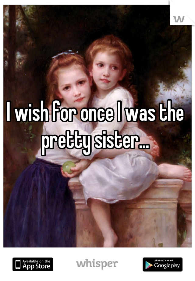 I wish for once I was the pretty sister...