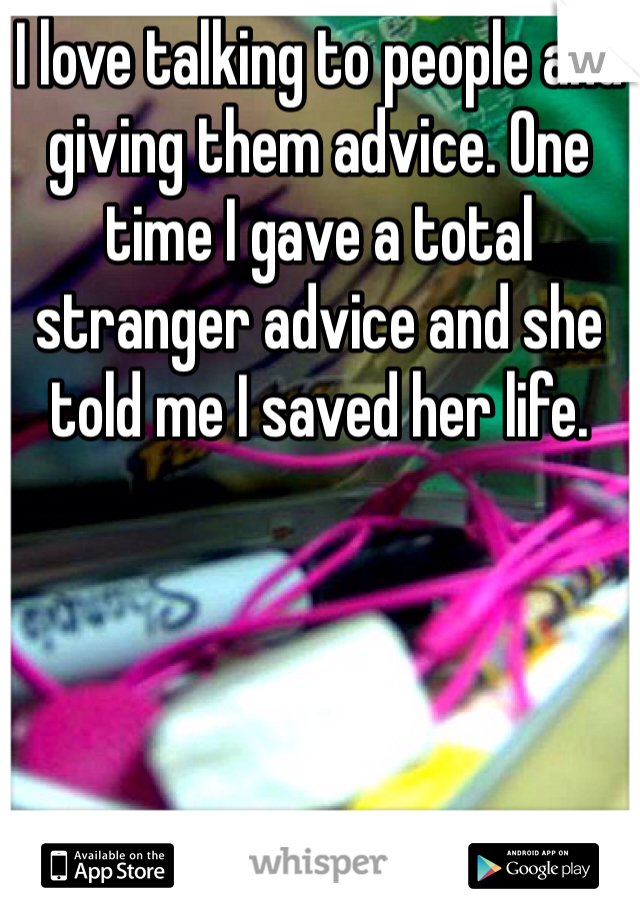 I love talking to people and giving them advice. One time I gave a total stranger advice and she told me I saved her life.