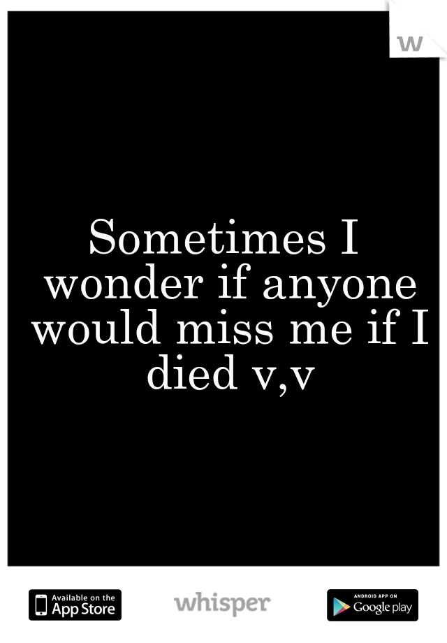 Sometimes I wonder if anyone would miss me if I died v,v