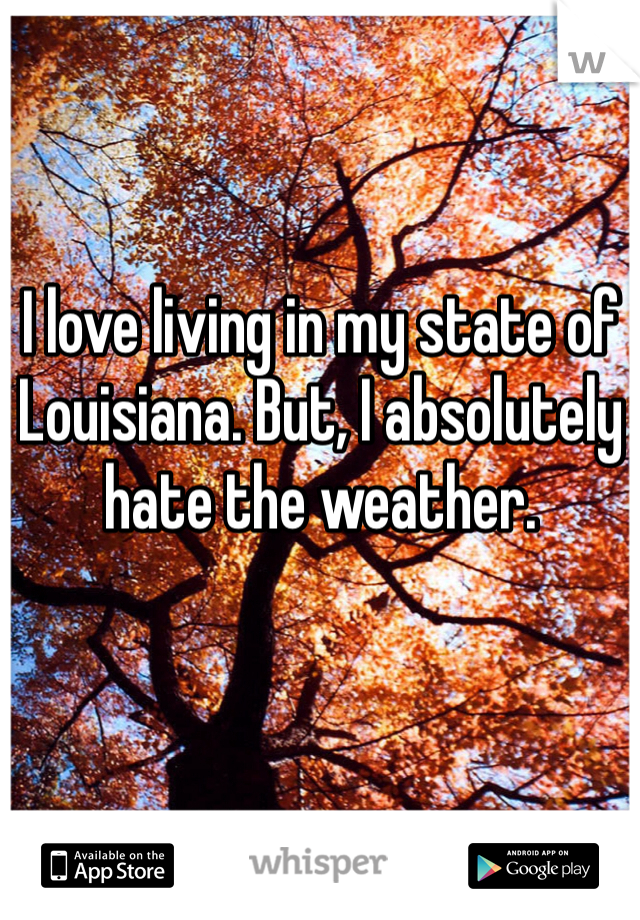 I love living in my state of Louisiana. But, I absolutely hate the weather.
