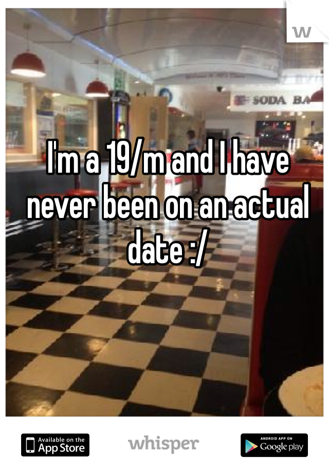 I'm a 19/m and I have  never been on an actual date :/