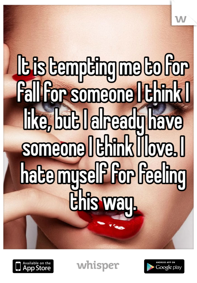 It is tempting me to for fall for someone I think I like, but I already have someone I think I love. I hate myself for feeling this way.