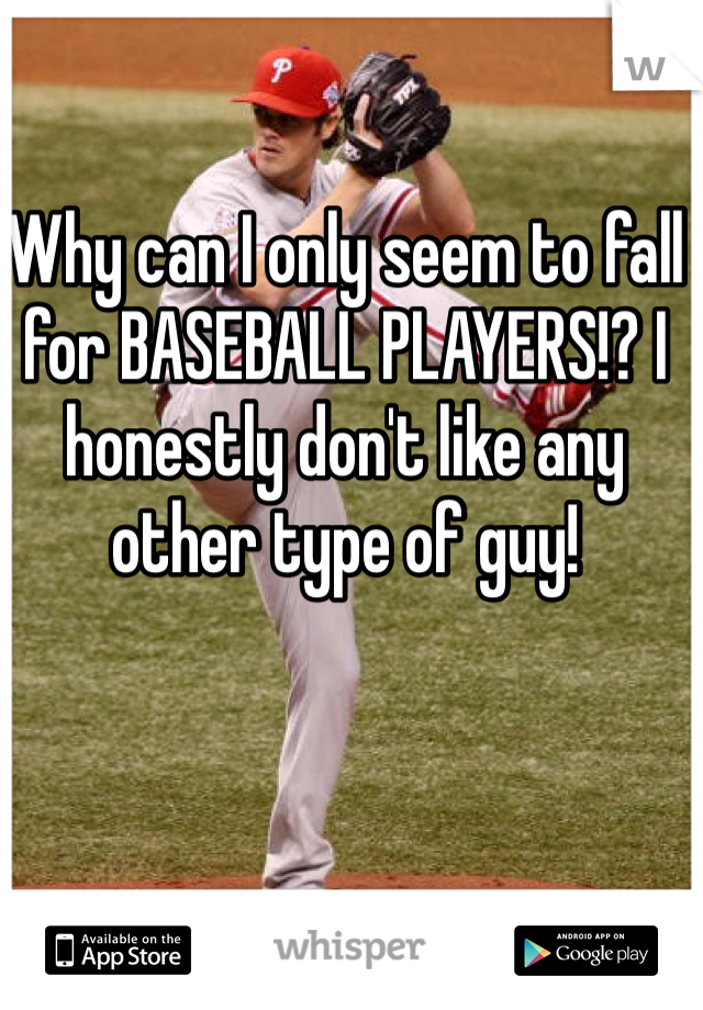 Why can I only seem to fall for BASEBALL PLAYERS!? I honestly don't like any other type of guy!